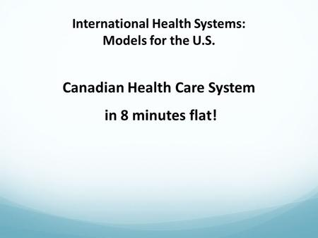 International Health Systems: Models for the U.S. Canadian Health Care System in 8 minutes flat!