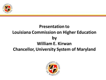 Presentation to Louisiana Commission on Higher Education by William E. Kirwan Chancellor, University System of Maryland.