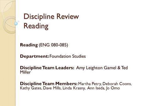 Discipline Review Reading Reading (ENG 080-085) Department: Foundation Studies Discipline Team Leaders: Amy Leighton Gamel & Ted Miller Discipline Team.