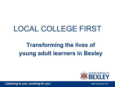Listening to you, working for you www.bexley.gov.uk LOCAL COLLEGE FIRST Transforming the lives of young adult learners in Bexley.