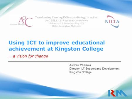Using ICT to improve educational achievement at Kingston College … a vision for change Andrew Williams Director ILT Support and Development Kingston College.