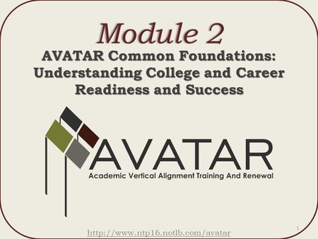 Module 2Module 2 AVATAR Common Foundations: Understanding College and Career Readiness and Success  1.
