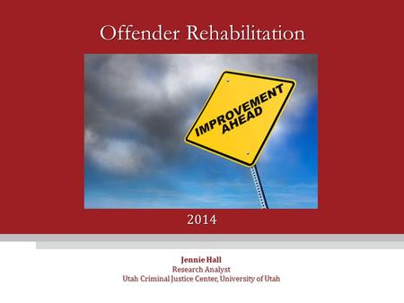 Offender Rehabilitation Jennie Hall Research Analyst Utah Criminal Justice Center, University of Utah 2014.