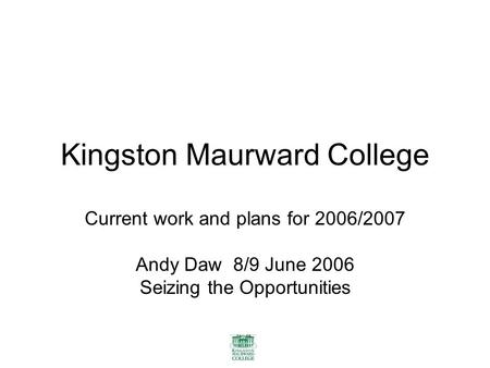 Kingston Maurward College Current work and plans for 2006/2007 Andy Daw 8/9 June 2006 Seizing the Opportunities.