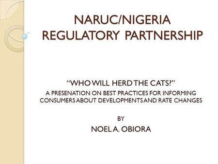 "NARUC/NIGERIA REGULATORY PARTNERSHIP ""WHO WILL HERD THE CATS?"" A PRESENATION ON BEST PRACTICES FOR INFORMING CONSUMERS ABOUT DEVELOPMENTS AND RATE CHANGES."