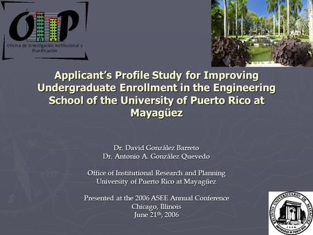 Applicant's Profile Study for Improving Undergraduate Enrollment in the Engineering School of the University of Puerto Rico at Mayagüez Dr. David González.