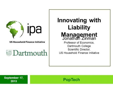 September 17, 2013 PopTech Innovating with Liability Management Jonathan Zinman Professor of Economics, Dartmouth College Scientific Director, US Household.