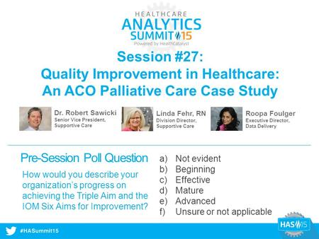 #HASummit14 Session #27: Quality Improvement in Healthcare: An ACO Palliative Care Case Study Dr. Robert Sawicki Senior Vice President, Supportive Care.