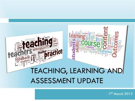 TEACHING, LEARNING AND ASSESSMENT UPDATE 1 ST March 2013.