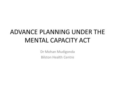ADVANCE PLANNING UNDER THE MENTAL CAPACITY ACT Dr Mohan Mudigonda Bilston Health Centre.