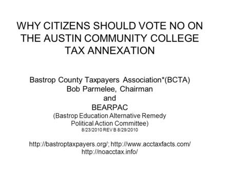 WHY CITIZENS SHOULD VOTE NO ON THE AUSTIN COMMUNITY COLLEGE TAX ANNEXATION Bastrop County Taxpayers Association*(BCTA) Bob Parmelee, Chairman and BEARPAC.