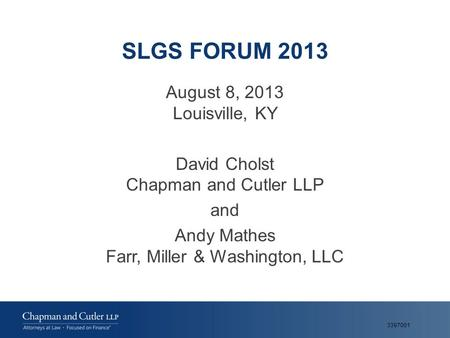 SLGS FORUM 2013 August 8, 2013 Louisville, KY David Cholst Chapman and Cutler LLP and Andy Mathes Farr, Miller & Washington, LLC 3397001.