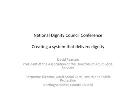 National Dignity Council Conference Creating a system that delivers dignity David Pearson President of the Association of the Directors of Adult Social.