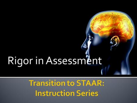 Rigor in Assessment. The purpose of this session is to understand how the State of Texas Assessments of Academic Readiness (STAAR) are fundamentally different.