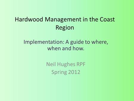 Hardwood Management in the Coast Region Implementation: A guide to where, when and how. Neil Hughes RPF Spring 2012.