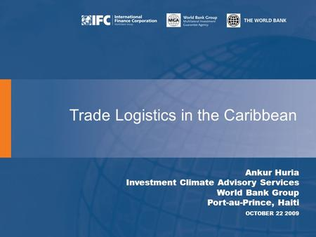 Trade Logistics in the Caribbean Ankur Huria Investment Climate Advisory Services World Bank Group Port-au-Prince, Haiti OCTOBER 22 2009.
