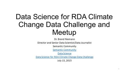 Data Science for RDA Climate Change Data Challenge and Meetup Dr. Brand Niemann Director and Senior Data Scientist/Data Journalist Semantic Community Data.