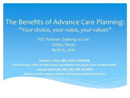 "The Benefits of Advance Care Planning: ""Your choice, your voice, your values"" Robert L. Fine, MD, FACP, FAAHPM Clinical Director, Office of Clinical Ethics."