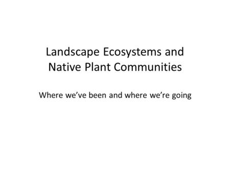 Landscape Ecosystems and Native Plant Communities Where we've been and where we're going.