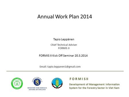 Development of Management Information System for the Forestry Sector in Viet Nam F O R M I S II Annual Work Plan 2014 Tapio Leppänen Chief Technical Adviser.