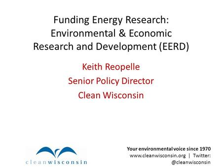 Funding Energy Research: Environmental & Economic Research and Development (EERD) Keith Reopelle Senior Policy Director Clean Wisconsin Your environmental.
