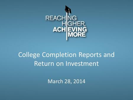 College Completion Reports and Return on Investment March 28, 2014.