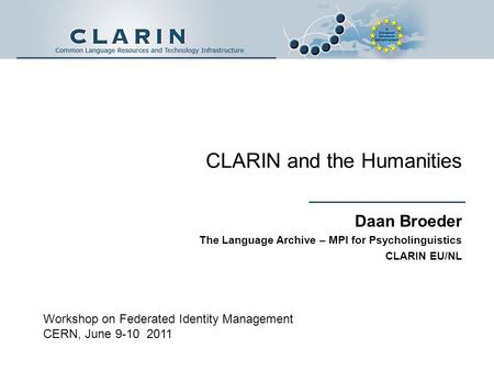 CLARIN and the Humanities Daan Broeder The Language Archive – MPI for Psycholinguistics CLARIN EU/NL Workshop on Federated Identity Management CERN, June.