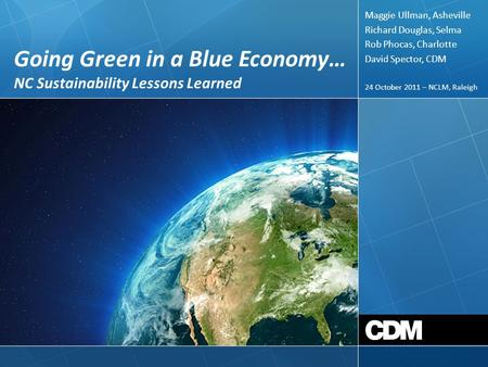 Going Green in a Blue Economy… NC Sustainability Lessons Learned 24 October 2011 – NCLM, Raleigh Maggie Ullman, Asheville Richard Douglas, Selma Rob Phocas,