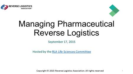 Copyright © 2015 Reverse Logistics Association. All rights reserved Managing Pharmaceutical Reverse Logistics September 17, 2015 Hosted by the RLA Life.