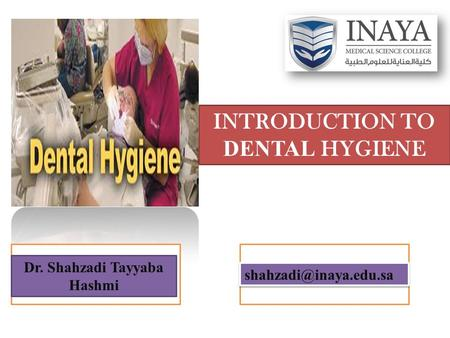 INTRODUCTION TO DENTAL HYGIENE Dr. Shahzadi Tayyaba Hashmi