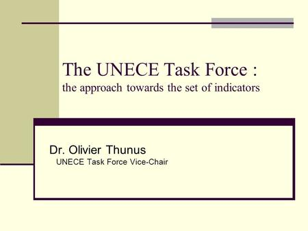 The UNECE Task Force : the approach towards the set of indicators Dr. Olivier Thunus UNECE Task Force Vice-Chair.