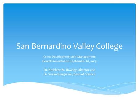 San Bernardino Valley College Grant Development and Management Board Presentation September 10, 2015 Dr. Kathleen M. Rowley, Director and Dr. Susan Bangasser,