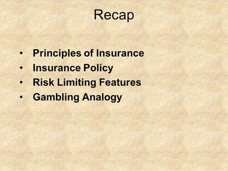 Recap Principles of Insurance Insurance Policy Risk Limiting Features Gambling Analogy.