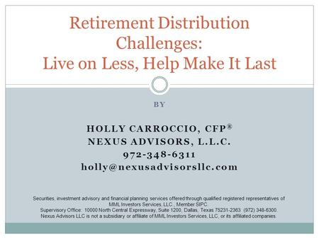 BY HOLLY CARROCCIO, CFP ® NEXUS ADVISORS, L.L.C. 972-348-6311 Retirement Distribution Challenges: Live on Less, Help Make It.