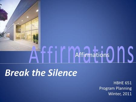 Affirmations Break the Silence HBHE 651 Program Planning Winter, 2011.