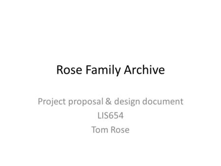 Rose Family Archive Project proposal & design document LIS654 Tom Rose.