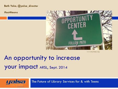 An opportunity to increase your impact ARSL, Sept. 2014 The Future of Library Services for & with Teens Beth #act4teens