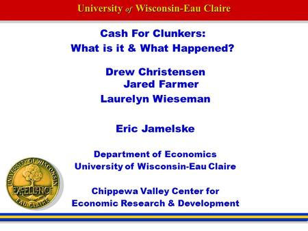 University of Wisconsin-Eau Claire Cash For Clunkers: What is it & What Happened? Drew Christensen Jared Farmer Laurelyn Wieseman Eric Jamelske Department.