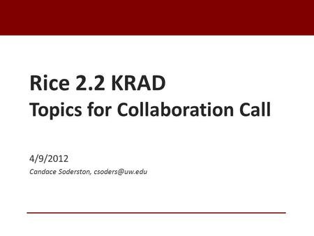 Rice 2.2 KRAD Topics for Collaboration Call 4/9/2012 Candace Soderston,