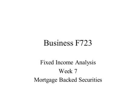 Business F723 Fixed Income Analysis Week 7 Mortgage Backed Securities.