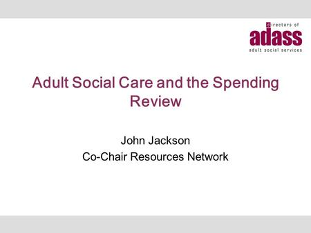 Adult Social Care and the Spending Review John Jackson Co-Chair Resources Network.