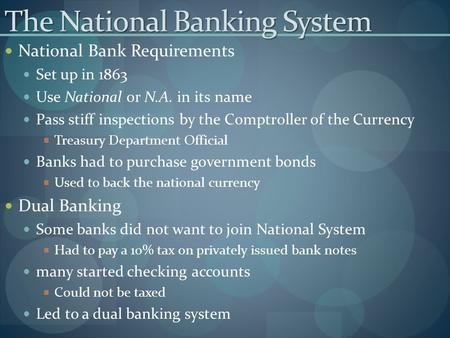The National Banking System National Bank Requirements Set up in 1863 Use National or N.A. in its name Pass stiff inspections by the Comptroller of the.