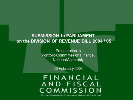 1 Presentation to Portfolio Committee on Finance, National Assembly 20 February 2004 SUBMISSION to PARLIAMENT on the DIVISION OF REVENUE BILL 2004 / 05.