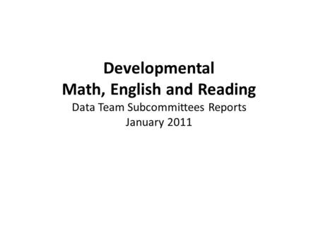 Developmental Math, English and Reading Data Team Subcommittees Reports January 2011.