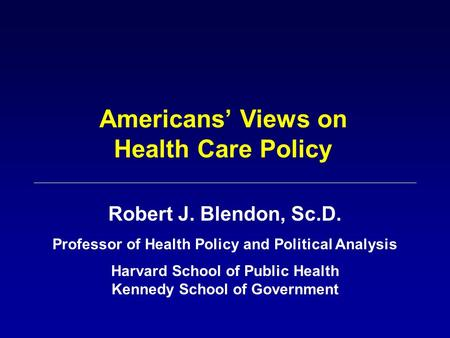 Americans' Views on Health Care Policy Robert J. Blendon, Sc.D. Professor of Health Policy and Political Analysis Harvard School of Public Health Kennedy.