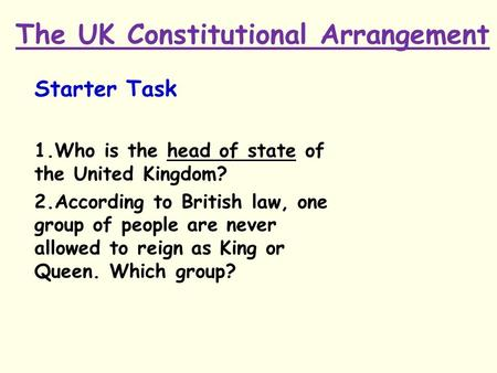 The UK Constitutional Arrangement Starter Task 1.Who is the head of state of the United Kingdom? 2.According to British law, one group of people are never.