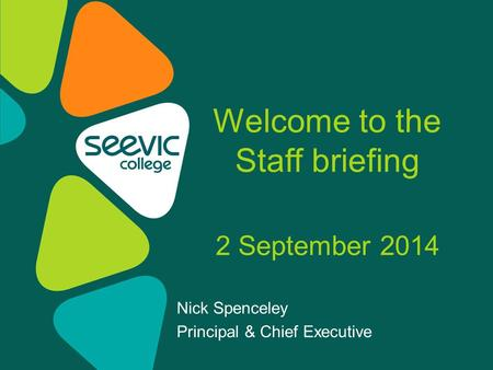 Nick Spenceley Principal & Chief Executive Welcome to the Staff briefing 2 September 2014.