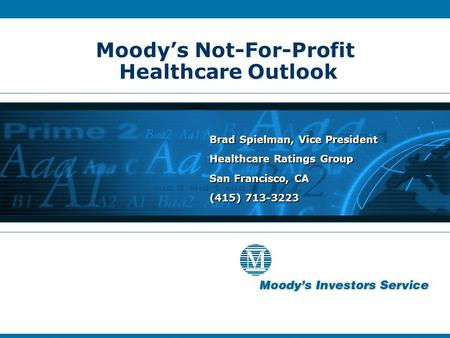 Moody's Not-For-Profit Healthcare Outlook Brad Spielman, Vice President Healthcare Ratings Group San Francisco, CA (415) 713-3223 Brad Spielman, Vice President.