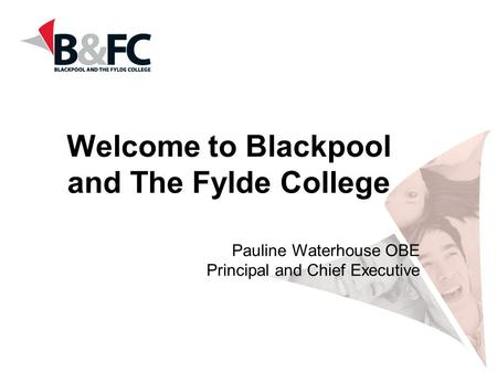Welcome to Blackpool and The Fylde College Pauline Waterhouse OBE Principal and Chief Executive.