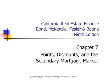© 2011 Cengage Learning created by Dr. Richard S. Savich. California Real Estate Finance Bond, McKenzie, Fesler & Boone Ninth Edition Chapter 7 Points,